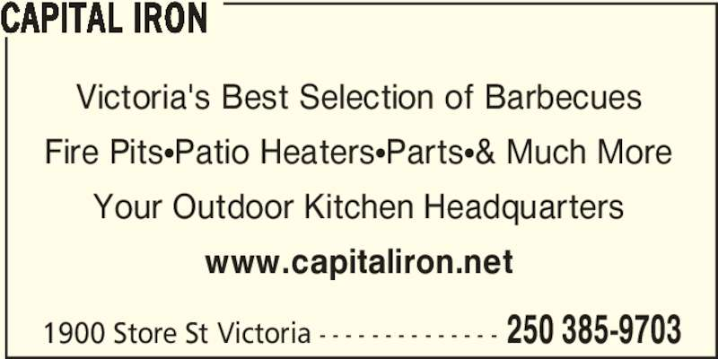 Capital Iron (250-385-9703) - Display Ad - Victoria's Best Selection of Barbecues Fire PitsπPatio HeatersπPartsπ& Much More Your Outdoor Kitchen Headquarters www.capitaliron.net 1900 Store St Victoria - - - - - - - - - - - - - - 250 385-9703 CAPITAL IRON Victoria's Best Selection of Barbecues Fire PitsπPatio HeatersπPartsπ& Much More Your Outdoor Kitchen Headquarters www.capitaliron.net 1900 Store St Victoria - - - - - - - - - - - - - - 250 385-9703 CAPITAL IRON