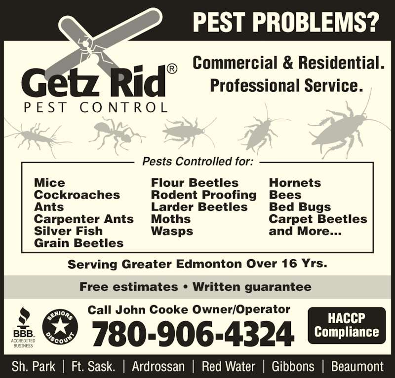 Getz Rid Pest Control (780-906-4324) - Display Ad - Hornets Bees Bed Bugs Carpet Beetles and More... Pests Controlled for: Serving Greater Edmonton Over 16 Yrs. Sh. Park  |  Ft. Sask.  |  Ardrossan  |  Red Water  |  Gibbons  |  Beaumont 780-906-4324 Call John Cooke Owner/Operator Commercial & Residential. Professional Service.  PEST PROBLEMS? HACCP Compliance Free estimates • Written guarantee  Mice Cockroaches Ants Carpenter Ants Silver Fish Grain Beetles Flour Beetles Rodent Proofing Larder Beetles Moths Wasps Hornets Bees Bed Bugs Carpet Beetles and More... Pests Controlled for: Serving Greater Edmonton Over 16 Yrs. Sh. Park  |  Ft. Sask.  |  Ardrossan  |  Red Water  |  Gibbons  |  Beaumont 780-906-4324 Call John Cooke Owner/Operator Commercial & Residential. Professional Service.  PEST PROBLEMS? HACCP Compliance Free estimates • Written guarantee  Mice Cockroaches Ants Carpenter Ants Silver Fish Grain Beetles Flour Beetles Rodent Proofing Larder Beetles Moths Wasps