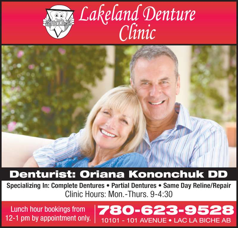 Lakeland Denture Clinic (780-623-9528) - Display Ad - Clinic Hours: Mon.-Thurs. 9-4:30 10101 - 101 AVENUE • LAC LA BICHE AB Lunch hour bookings from 12-1 pm by appointment only. 780-623-9528 Denturist: Oriana Kononchuk DD Specializing In: Complete Dentures • Partial Dentures • Same Day Reline/Repair