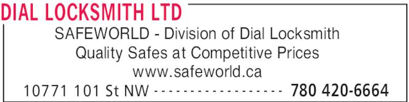 Dial Locksmith Ltd (780-420-6664) - Display Ad - DIAL LOCKSMITH LTD 10771 101 St NW 780 420-6664- - - - - - - - - - - - - - - - - - Quality Safes at Competitive Prices www.safeworld.ca SAFEWORLD - Division of Dial Locksmith