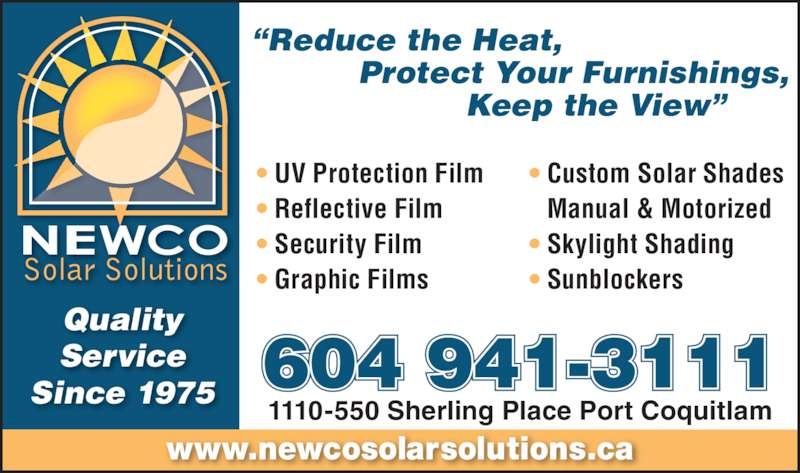 "Newco Solar Solutions (604-941-3111) - Display Ad - www.newcosolarsolutions.ca 1110-550 Sherling Place Port Coquitlam Quality Service Since 1975 ""Reduce the Heat,  Protect Your Furnishings,   Keep the View"" • UV Protection Film • Reflective Film • Security Film • Graphic Films • Custom Solar Shades  Manual & Motorized • Skylight Shading • Sunblockers 604 941-3111"