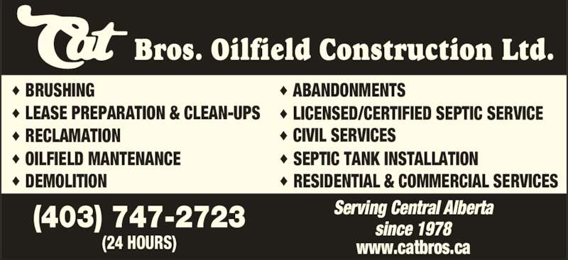 Cat Bros Oilfield Construction Ltd (4037472723) - Display Ad - Bros. Oilfield Construction Ltd.  BRUSHING LEASE PREPARATION & CLEAN-UPS RECLAMATION OILFIELD MANTENANCE ABANDONMENTS LICENSED/CERTIFIED SEPTIC SERVICE CIVIL SERVICES DEMOLITION RESIDENTIAL & COMMERCIAL SERVICES SEPTIC TANK INSTALLATION (403) 747-2723 (24 HOURS) Serving Central Alberta since 1978 www.catbros.ca Bros. Oilfield Construction Ltd.  BRUSHING LEASE PREPARATION & CLEAN-UPS RECLAMATION OILFIELD MANTENANCE ABANDONMENTS LICENSED/CERTIFIED SEPTIC SERVICE CIVIL SERVICES DEMOLITION RESIDENTIAL & COMMERCIAL SERVICES SEPTIC TANK INSTALLATION (403) 747-2723 (24 HOURS) Serving Central Alberta since 1978 www.catbros.ca