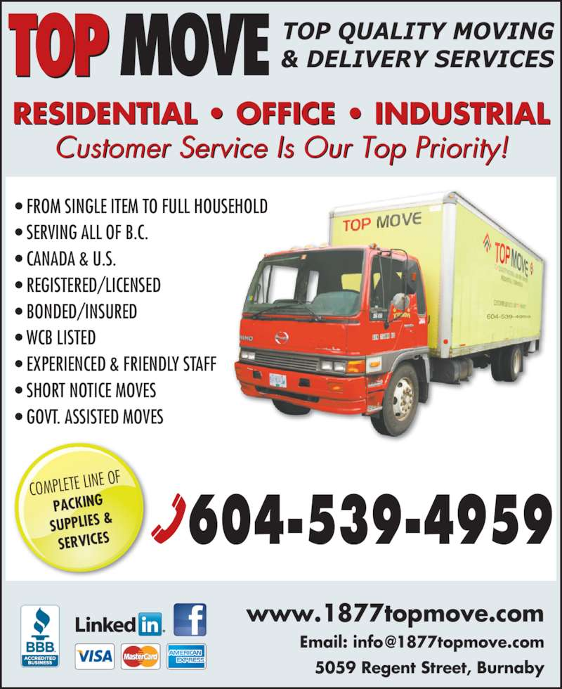 Top Move Inc (6042996614) - Display Ad - TOP MOVE COMPLETE LIN E OF PACKING SUPPLIES & SERVICES • FROM SINGLE ITEM TO FULL HOUSEHOLD • SERVING ALL OF B.C. • CANADA & U.S. • REGISTERED/LICENSED • BONDED/INSURED • WCB LISTED • EXPERIENCED & FRIENDLY STAFF • SHORT NOTICE MOVES • GOVT. ASSISTED MOVES RESIDENTIAL • OFFICE • INDUSTRIAL Customer Service Is Our Top Priority! www.1877topmove.com 5059 Regent Street, Burnaby 604-539-4959