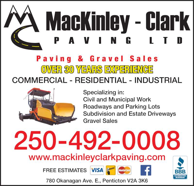 MacKinley-Clark Paving Ltd (250-492-0008) - Display Ad - OVER 30 YEARS EXPERIENCE COMMERCIAL - RESIDENTIAL - INDUSTRIAL 250-492-0008 www.mackinleyclarkpaving.com P a v i n g  &  G r a v e l  S a l e s 780 Okanagan Ave. E., Penticton V2A 3K6 FREE ESTIMATES Specializing in: Civil and Municipal Work Roadways and Parking Lots Subdivision and Estate Driveways Gravel Sales