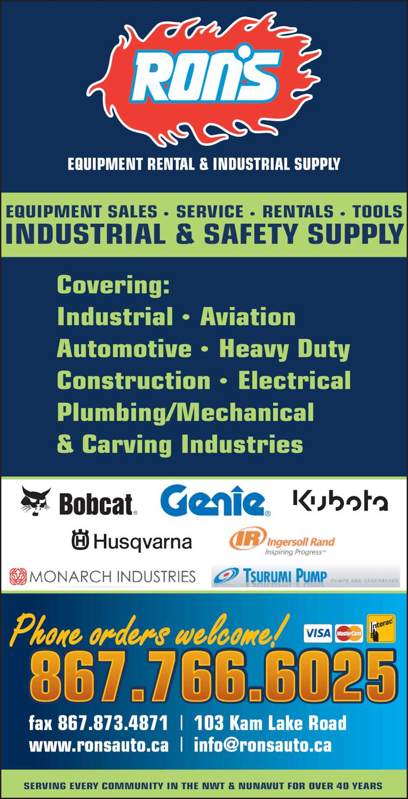 Ron's Equipment Rental & Industrial Supply Ltd (8677666025) - Display Ad - SERVING EVERY COMMUNITY IN THE NWT & NUNAVUT FOR OVER 40 YEARS EQUIPMENT RENTAL & INDUSTRIAL SUPPLY Covering:  Industrial •  Aviation Automotive •  Heavy Duty Construction •  Electrical Plumbing/Mechanical & Carving Industries Phone orders welcome! 867.766.6025 fax 867.873.4871  |  103 Kam Lake Road EQUIPMENT SALES •  SERVICE •  RENTALS •  TOOLS INDUSTRIAL & SAFETY SUPPLY