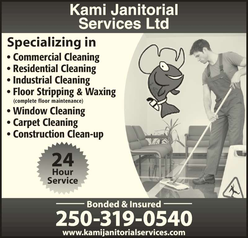 Kami Janitorial Services Ltd (250-319-0540) - Display Ad - Specializing in • Commercial Cleaning • Residential Cleaning • Industrial Cleaning • Floor Stripping & Waxing     (complete floor maintenance) • Window Cleaning • Carpet Cleaning • Construction Clean-up www.kamijanitorialservices.com Bonded & Insured 250-319-0540 Hour Service 24