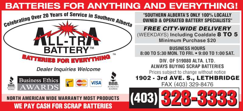 "All-Tra Battery (403-328-3333) - Display Ad - BATTERIES FOR ANYTHING AND EVERYTHING! ™ ™  328-3333(403)WE PAY CASH FOR SCRAP BATTERIES BUSINESS HOURS 8:00 TO 5:30 MON. TO FRI. • 9:00 TO 1:00 SAT. Dealer Inquiries Welcome ""SOUTHERN ALBERTA'S ONLY 100% LOCALLY OWNED & OPERATED BATTERY SPECIALISTS"" FAX (403) 329-8476 1902 - 3rd AVE. S., LETHBRIDGE NORTH AMERICAN WIDE WARRANTY MOST PRODUCTS FREE CITY-WIDE DELIVERY (WEEKDAYS) Including Coaldale 8 TO 5 Minimum Purchase $20 ALWAYS BUYING SCRAP BATTERIES DIV. OF 519080 ALTA. LTD. Prices subject to change without notice"