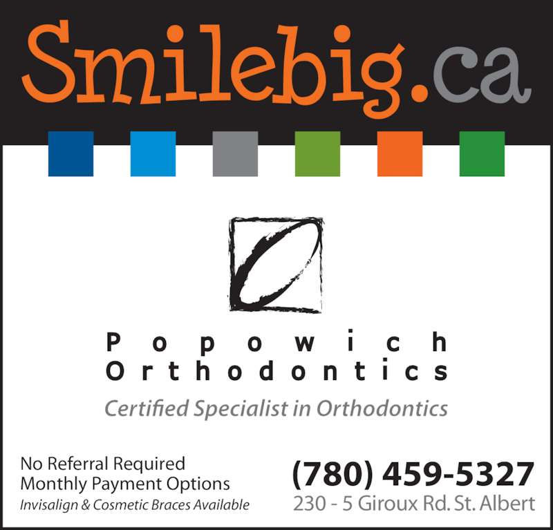 Popowich Orthodontics (780-459-5327) - Display Ad - No Referral Required Monthly Payment Options Invisalign & Cosmetic Braces Available (780) 459-5327 230 - 5 Giroux Rd. St. Albert