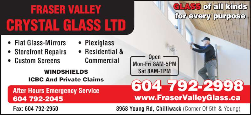 Fraser Valley Crystal Glass Ltd (604-792-2998) - Display Ad - FRASER VALLEY CRYSTAL GLASS LTD • Flat Glass-Mirrors • Storefront Repairs • Custom Screens • Residential &  Commercial After Hours Emergency Service  604 792-2045 WINDSHIELDS ICBC And Private Claims 604 792-2998 www.FraserValleyGlass.ca 8968 Young Rd, Chilliwack (Corner Of 5th & Young)Fax: 604 792-2950 • Plexiglass GLASS of all kinds for every purpose Open Mon-Fri 8AM-5PM Sat 8AM-1PM