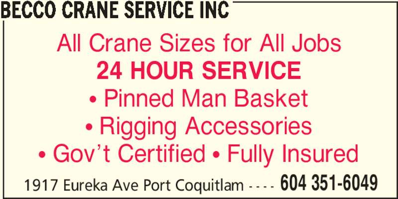 Becco Crane Service Inc (604-351-6049) - Display Ad - BECCO CRANE SERVICE INC All Crane Sizes for All Jobs 24 HOUR SERVICE π Pinned Man Basket π Rigging Accessories π Gov't Certified π Fully Insured 1917 Eureka Ave Port Coquitlam - - - - 604 351-6049
