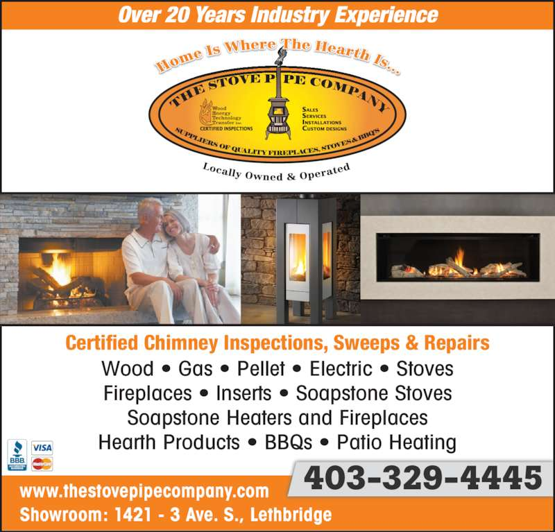 The Stove Pipe Co (403-329-4445) - Display Ad - Showroom: 1421 - 3 Ave. S., Lethbridge www.thestovepipecompany.com 403-329-4445 Over 20 Years Industry Experience Wood • Gas • Pellet • Electric • Stoves Fireplaces • Inserts • Soapstone Stoves Soapstone Heaters and Fireplaces Hearth Products • BBQs • Patio Heating Certified Chimney Inspections, Sweeps & Repairs