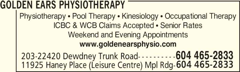 Golden Ears Orthopaedic & Sports Physiotherapist Corp (604-465-2833) - Display Ad - Physiotherapy π Pool Therapy π Kinesiology π Occupational Therapy ICBC & WCB Claims Accepted π Senior Rates Weekend and Evening Appointments www.goldenearsphysio.com GOLDEN EARS PHYSIOTHERAPY 11925 Haney Place (Leisure Centre) Mpl Rdg- 203-22420 Dewdney Trunk Road- - - - - - - - - - 604 465-2833 604 465-2833