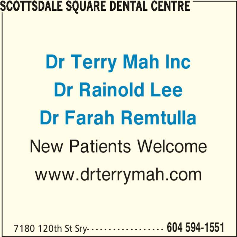 Dr Terry Mah (6045941551) - Display Ad - Dr Terry Mah Inc Dr Rainold Lee Dr Farah Remtulla New Patients Welcome www.drterrymah.com SCOTTSDALE SQUARE DENTAL CENTRE 7180 120th St Sry- - - - - - - - - - - - - - - - - - 604 594-1551