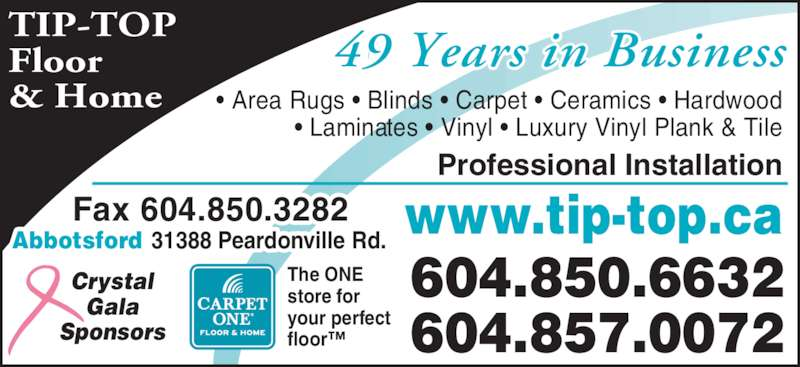 Tip Top Carpets Ltd (604-850-6632) - Display Ad - TIP-TOP Floor & Home 46 Years in Business9 Crystal Gala Sponsors The ONE store for your perfect floor™ 604.850.6632 604.857.0072 www.tip-top.caFax 604.850.3282Abbotsford 31388 Peardonville Rd. Professional Installation • Area Rugs • Blinds • Carpet • Ceramics • Hardwood • Laminates • Vinyl • Luxury Vinyl Plank & Tile