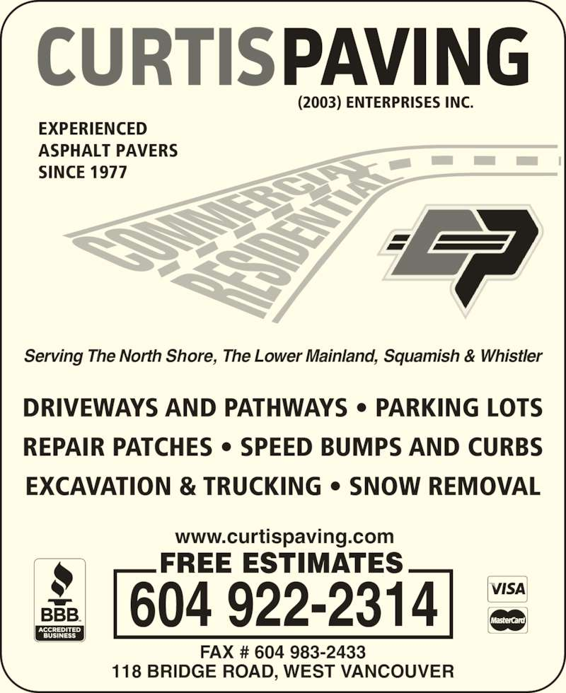 Curtis Paving (604-922-2314) - Display Ad - DRIVEWAYS AND PATHWAYS • PARKING LOTS REPAIR PATCHES • SPEED BUMPS AND CURBS EXCAVATION & TRUCKING • SNOW REMOVAL EXPERIENCED ASPHALT PAVERS SINCE 1977 604 922-2314 FREE ESTIMATES www.curtispaving.com 118 BRIDGE ROAD, WEST VANCOUVER FAX # 604 983-2433 (2003) ENTERPRISES INC. Serving The North Shore, The Lower Mainland, Squamish & Whistler