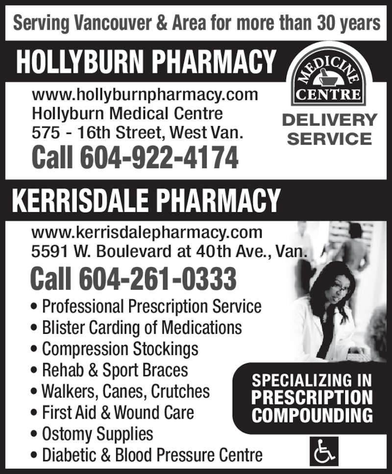 Hollyburn Pharmacy (604-922-4174) - Display Ad - Call 604-261-0333 DELIVERY SERVICE www.kerrisdalepharmacy.com 5591 W. Boulevard at 40th Ave., Van. • Professional Prescription Service • Blister Carding of Medications • Compression Stockings • Rehab & Sport Braces • Walkers, Canes, Crutches • First Aid & Wound Care • Ostomy Supplies • Diabetic & Blood Pressure Centre SPECIALIZING IN PRESCRIPTION COMPOUNDING HOLLYBURN PHARMACY KERRISDALE PHARMACY Serving Vancouver & Area for more than 30 years www.hollyburnpharmacy.com Hollyburn Medical Centre 575 - 16th Street, West Van. Call 604-922-4174