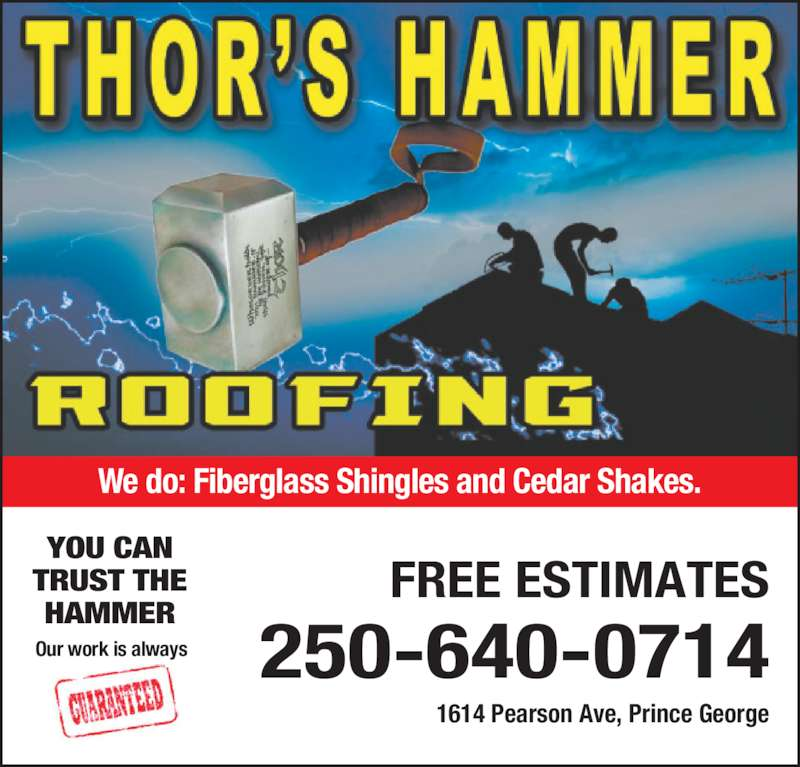 Thor's Hammer Roofing (250-640-0714) - Display Ad - 1614 Pearson Ave, Prince George FREE ESTIMATES 250-640-0714 We do: Fiberglass Shingles and Cedar Shakes. Our work is always YOU CAN TRUST THE HAMMER