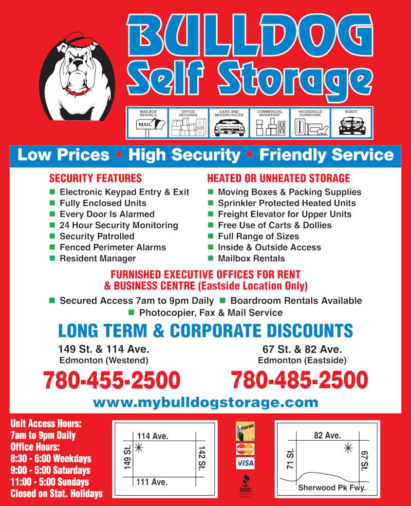 Bulldog Self Storage (780-455-2500) - Display Ad - ■   Secured Access 7am to 9pm Daily  ■  Boardroom Rentals Available ■   Photocopier, Fax & Mail Service Edmonton (Westend) Edmonton (Eastside) 780-455-2500 780-485-2500 www.mybulldogstorage.com ■  Electronic Keypad Entry & Exit ■  Fully Enclosed Units ■  Every Door Is Alarmed ■  24 Hour Security Monitoring ■  Security Patrolled ■  Fenced Perimeter Alarms ■  Resident Manager ■  Moving Boxes & Packing Supplies ■  Sprinkler Protected Heated Units ■  Freight Elevator for Upper Units ■  Free Use of Carts & Dollies ■  Full Range of Sizes ■  Inside & Outside Access ■  Mailbox Rentals 71  S t.