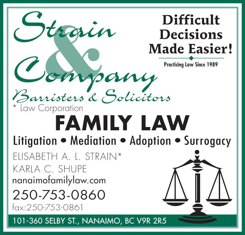 Strain & Co (2507530860) - Display Ad - 101-360 SELBY ST., NANAIMO, BC V9R 2R5 ELISABETH A. L. STRAIN* KARLA C. SHUPE Difficult Decisions Made Easier! Practicing Law Since 1989 nanaimofamilylaw.com 250-753-0860 fax:250-753-0861 * Law Corporation FAMILY LAW Litigation • Mediation • Adoption • Surrogacy