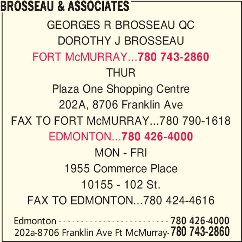 Brosseau & Associates (7807432860) - Display Ad - 202A, 8706 Franklin Ave DOROTHY J BROSSEAU FAX TO FORT McMURRAY...780 790-1618 1955 Commerce Place GEORGES R BROSSEAU QC FORT McMURRAY...780 743-2860 THUR MON - FRI 10155 - 102 St. 202a-8706 Franklin Ave Ft McMurray-780 743-2860 Edmonton - - - - - - - - - - - - - - - - - - - - - - - - - 780 426-4000 Plaza One Shopping Centre EDMONTON...780 426-4000 FAX TO EDMONTON...780 424-4616 BROSSEAU & ASSOCIATES