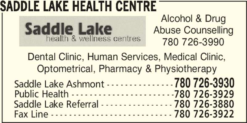 Saddle Lake Health Centre (780-726-3930) - Display Ad - SADDLE LAKE HEALTH CENTRE Dental Clinic, Human Services, Medical Clinic, Optometrical, Pharmacy & Physiotherapy Alcohol & Drug Abuse Counselling 780 726-3990 Saddle Lake Ashmont - - - - - - - - - - - - - - -780 726-3930 Public Health - - - - - - - - - - - - - - - - - - - - - - -780 726-3929 Saddle Lake Referral - - - - - - - - - - - - - - - - 780 726-3880 Fax Line - - - - - - - - - - - - - - - - - - - - - - - - - - - 780 726-3922