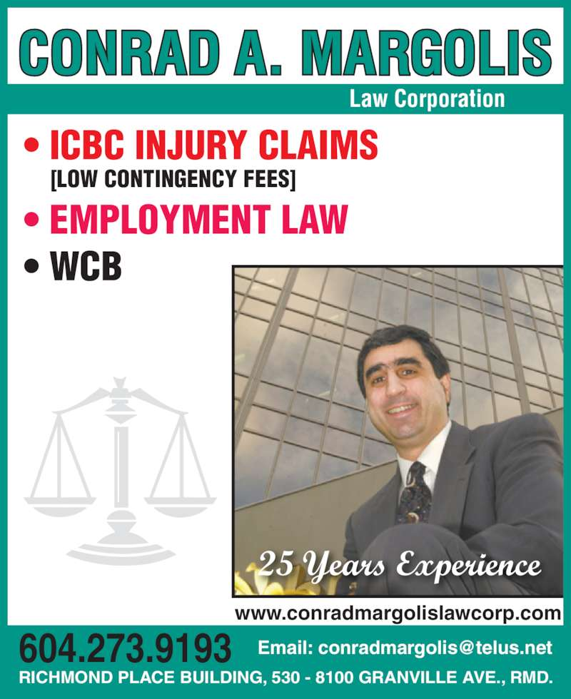 Margolis Conrad A (6042739193) - Display Ad - RICHMOND PLACE BUILDING, 530 - 8100 GRANVILLE AVE., RMD. • ICBC INJURY CLAIMS [LOW CONTINGENCY FEES] • EMPLOYMENT LAW • WCB Law Corporation 25 Years Experience www.conradmargolislawcorp.com