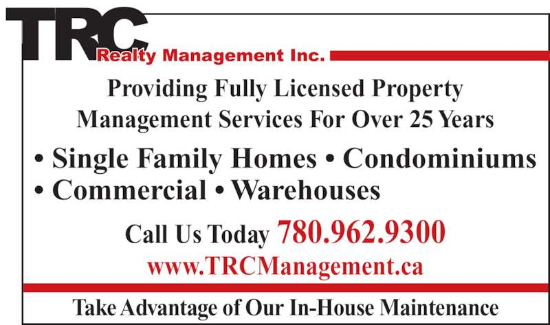 T R C Management (780-962-9300) - Display Ad - Providing Fully Licensed Property Management Services For Over 25 Years • Single Family Homes • Condominiums • Commercial • Warehouses Call Us Today 780.962.9300 www.TRCManagement.ca Take Advantage of Our In-House Maintenance