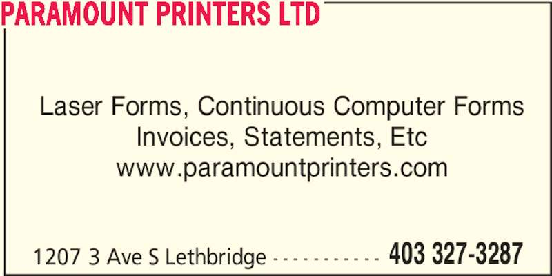 Paramount Printers Ltd (403-327-3287) - Display Ad - Invoices, Statements, Etc www.paramountprinters.com 1207 3 Ave S Lethbridge - - - - - - - - - - - 403 327-3287 PARAMOUNT PRINTERS LTD Laser Forms, Continuous Computer Forms