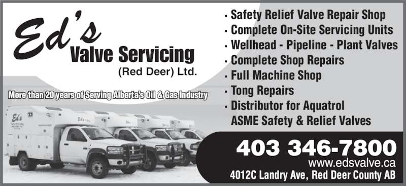 Ed's Valve Servicing (Red Deer) Ltd (403-346-7800) - Display Ad - Ed's Valve Servicing (Red Deer) Ltd. www.edsvalve.ca 4012C Landry Ave, Red Deer County AB 403 346-7800 More than 20 years of Serving Alberta's Oil & Gas Industry · Safety Relief Valve Repair Shop · Complete On-Site Servicing Units · Wellhead - Pipeline - Plant Valves · Complete Shop Repairs · Full Machine Shop · Tong Repairs · Distributor for Aquatrol ASME Safety & Relief Valves