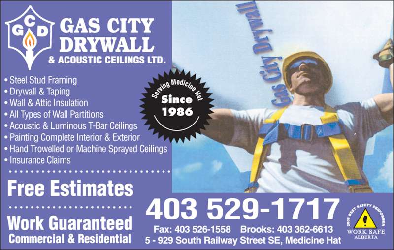 Gas City Drywall & Acoustic Ceilings Ltd (403-529-1717) - Display Ad - • Steel Stud Framing • Drywall & Taping • Wall & Attic Insulation • All Types of Wall Partitions • Acoustic & Luminous T-Bar Ceilings • Painting Complete Interior & Exterior • Hand Trowelled or Machine Sprayed Ceilings • Insurance Claims   S er vin g Medicine HatSince 1986 5 - 929 South Railway Street SE, Medicine Hat Fax: 403 526-1558    Brooks: 403 362-6613 Free Estimates Work Guaranteed Commercial & Residential 403 529-1717