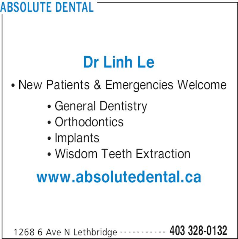 Absolute Dental (4033280132) - Display Ad - ABSOLUTE DENTAL 1268 6 Ave N Lethbridge 403 328-0132- - - - - - - - - - - Dr Linh Le π General Dentistry π Orthodontics π Implants π Wisdom Teeth Extraction www.absolutedental.ca π New Patients & Emergencies Welcome
