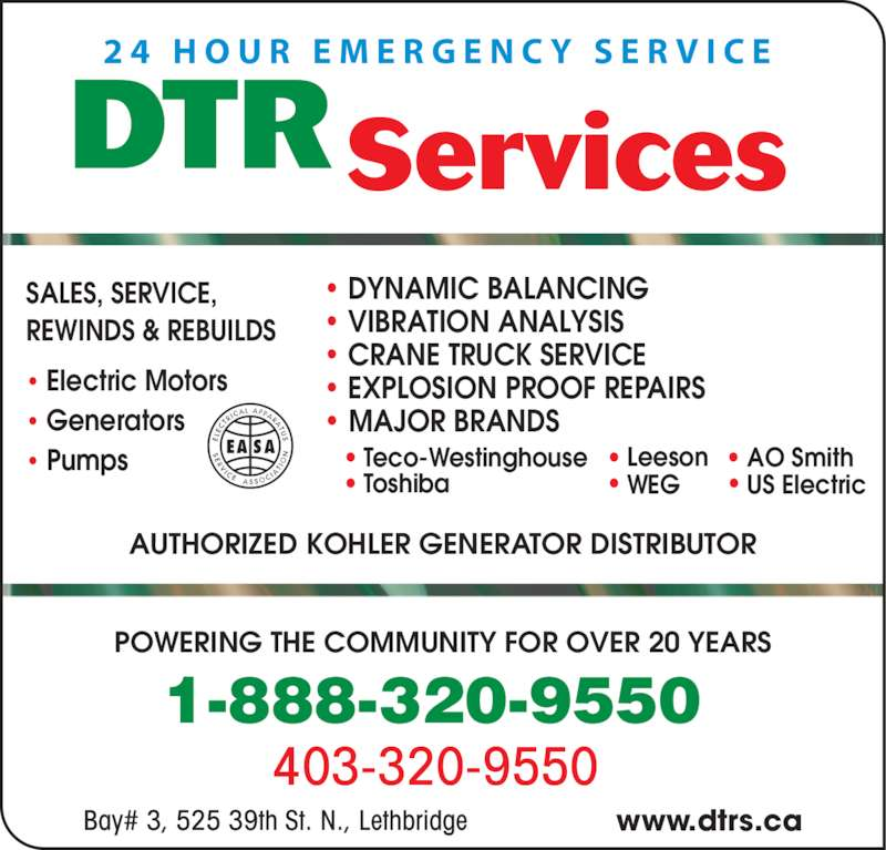 D T R Services (403-320-9550) - Display Ad - 403-320-9550  POWERING THE COMMUNITY FOR OVER 20 YEARS 1-888-320-9550  AUTHORIZED KOHLER GENERATOR DISTRIBUTOR Bay# 3, 525 39th St. N., Lethbridge www.dtrs.ca SALES, SERVICE, REWINDS & REBUILDS • Electric Motors • Generators • Pumps Services DTR 2 4  H O U R  E M E R G E N C Y  S E R V I C E • • • • • •Teco-Westinghouse Toshiba AO SmithLeeson WEG US Electric • DYNAMIC BALANCING  • VIBRATION ANALYSIS • CRANE TRUCK SERVICE • EXPLOSION PROOF REPAIRS • MAJOR BRANDS
