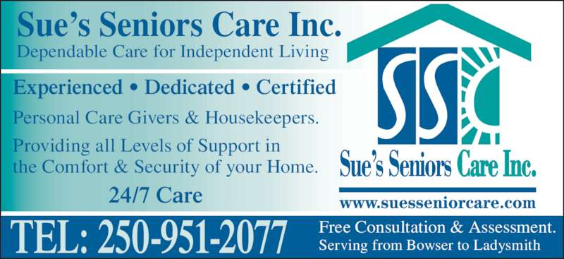Sue's Senior Care (250-951-2077) - Display Ad - Experienced • Dedicated • Certified Personal Care Givers & Housekeepers. TEL: 250-951-2077 Sue's Seniors Care Inc. Dependable Care for Independent Living Free Consultation & Assessment. Serving from Bowser to Ladysmith 24/7 Care Providing all Levels of Support in the Comfort & Security of your Home.