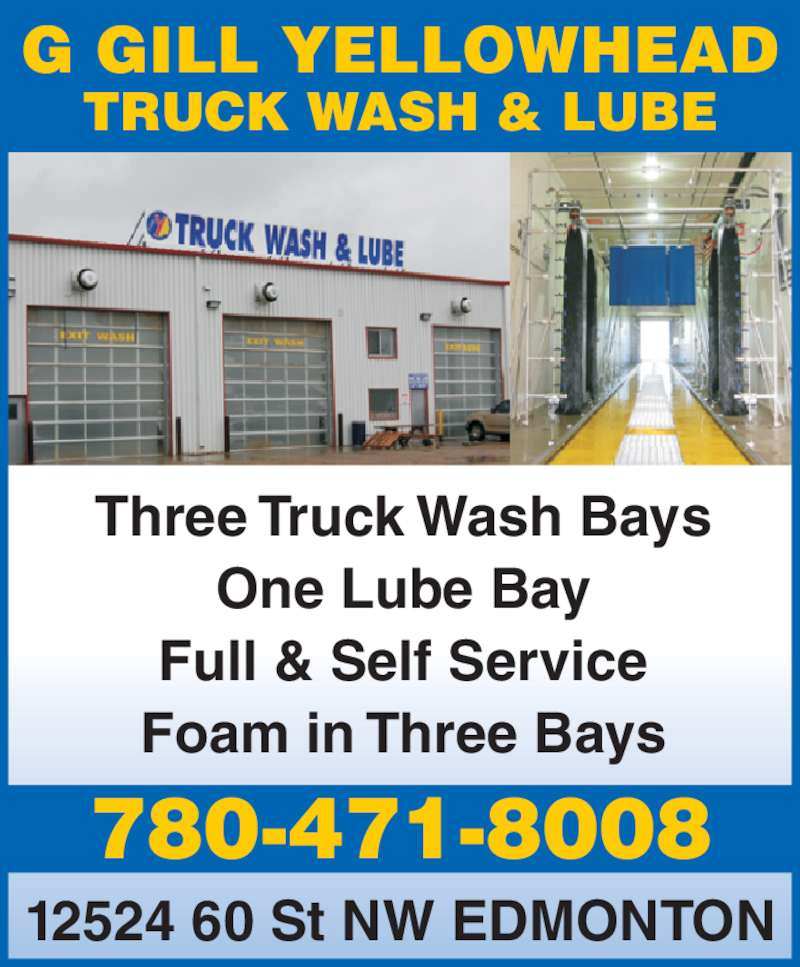 G Gill Yellowhead Truck Wash & Lube (780-471-8008) - Display Ad - Three Truck Wash Bays One Lube Bay Full & Self Service Foam in Three Bays 780-471-8008 12524 60 St NW EDMONTON G GILL YELLOWHEAD TRUCK WASH & LUBE