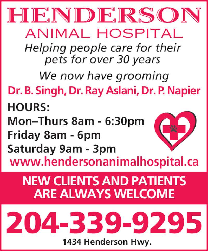 Henderson Animal Hospital (204-339-9295) - Display Ad - HENDERSON ANIMAL HOSPITAL Helping people care for their pets for over 30 years Dr. B. Singh, Dr. Ray Aslani, Dr. P. Napier HOURS: Mon–Thurs 8am - 6:30pm Friday 8am - 6pm Saturday 9am - 3pm NEW CLIENTS AND PATIENTS ARE ALWAYS WELCOME 204-339-9295 www.hendersonanimalhospital.ca 1434 Henderson Hwy. We now have grooming
