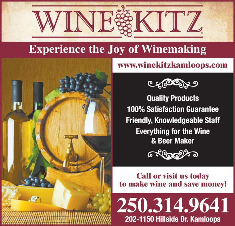 Wine Kitz (250-314-9641) - Display Ad - Quality Products 100% Satisfaction Guarantee Friendly, Knowledgeable Staff Everything for the Wine & Beer Maker 250.314.9641 Experience the Joy of Winemaking Call or visit us today to make wine and save money! 202-1150 Hillside Dr. Kamloops www.winekitzkamloops.com