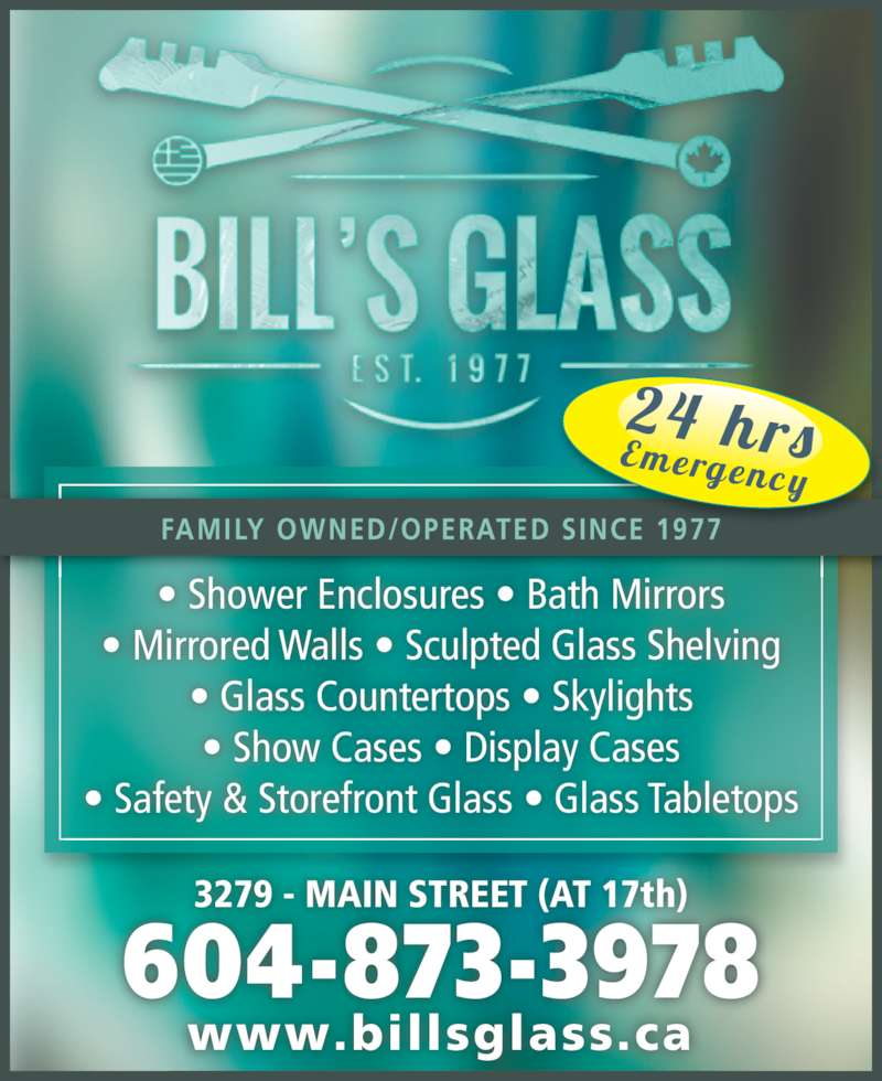 Bill's Glass Ltd (604-873-3978) - Display Ad - • Shower Enclosures • Bath Mirrors • Mirrored Walls • Sculpted Glass Shelving • Glass Countertops • Skylights • Show Cases • Display Cases • Safety & Storefront Glass • Glass Tabletops 3279 - MAIN STREET (AT 17th) www.billsglass.ca 604-873-3978 FAMILY OWNED/OPERATED SINCE 1977 24 hrsE mergenc y