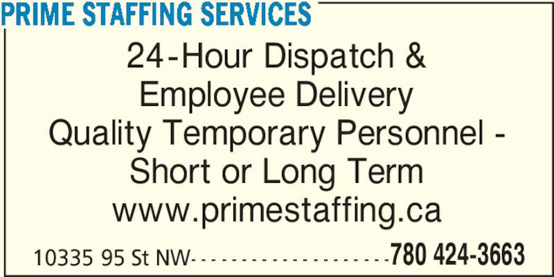 Prime Staffing Services (780-424-3663) - Display Ad - PRIME STAFFING SERVICES 24-Hour Dispatch & Employee Delivery Quality Temporary Personnel - Short or Long Term www.primestaffing.ca 10335 95 St NW- - - - - - - - - - - - - - - - - - - -780 424-3663