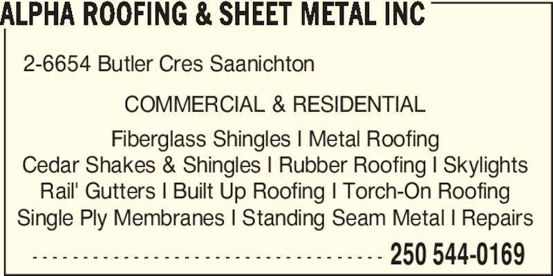 Alpha Roofing & Sheet Metal Inc (250-544-0169) - Display Ad - 2-6654 Butler Cres Saanichton - - - - - - - - - - - - - - - - - - - - - - - - - - - - - - - - - - - 250 544-0169 ALPHA ROOFING & SHEET METAL INC COMMERCIAL & RESIDENTIAL  Fiberglass Shingles I Metal Roofing  Cedar Shakes & Shingles I Rubber Roofing I Skylights  Rail' Gutters I Built Up Roofing I Torch-On Roofing  Single Ply Membranes I Standing Seam Metal I Repairs
