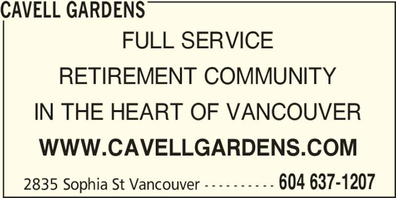 Cavell Gardens (604-637-1207) - Display Ad - 2835 Sophia St Vancouver - - - - - - - - - - 604 637-1207 CAVELL GARDENS FULL SERVICE RETIREMENT COMMUNITY IN THE HEART OF VANCOUVER WWW.CAVELLGARDENS.COM