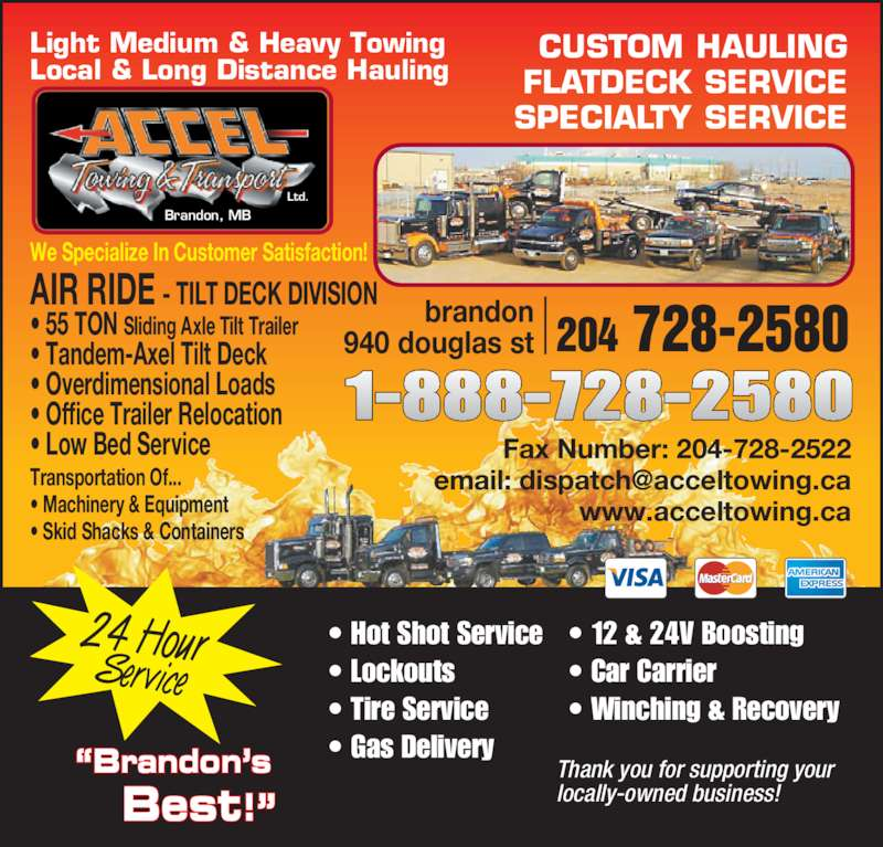 """Accel Towing & Transport Ltd (2047282580) - Display Ad - • Winching & Recovery  CUSTOM HAULING FLATDECK SERVICE SPECIALTY SERVICE brandon 940 douglas st 204 728-2580 AIR RIDE - TILT DECK DIVISION • 55 TON Sliding Axle Tilt Trailer • Tandem-Axel Tilt Deck • Overdimensional Loads • Office Trailer Relocation • Low Bed Service Transportation Of... • Machinery & Equipment • Skid Shacks & Containers   We Specialize In Customer Satisfaction! Fax Number: 204-728-2522 www.acceltowing.ca Brandon, MB Ltd. Light Medium & Heavy Towing Local & Long Distance Hauling Thank you for supporting your locally-owned business! 24 HourService """"Brandon's Best!"""" • Hot Shot Service  • Lockouts  • Tire Service  • Gas Delivery  • 12 & 24V Boosting  • Car Carrier"""
