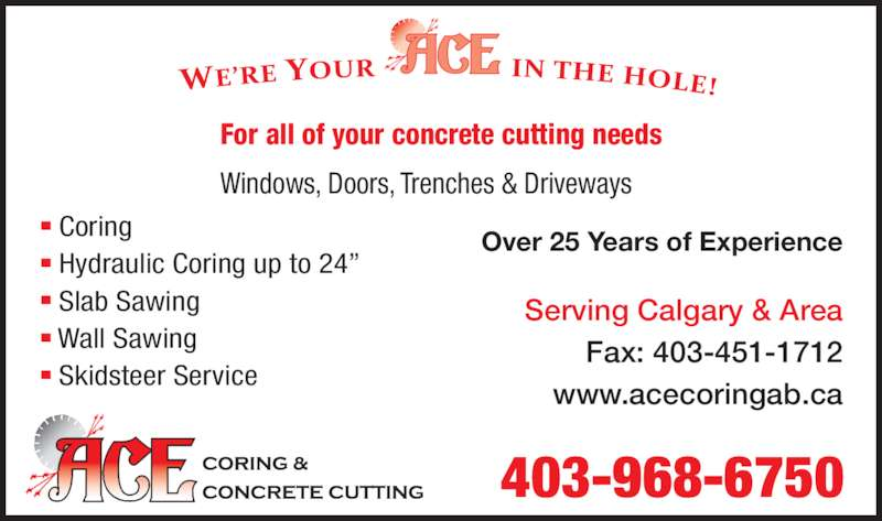 "Ace Coring & Concrete Cutting (403-968-6750) - Display Ad - For all of your concrete cutting needs Windows, Doors, Trenches & Driveways Over 25 Years of Experience ■ Coring ■ Hydraulic Coring up to 24"" ■ Slab Sawing ■ Wall Sawing ■  Skidsteer Service 403-968-6750 Serving Calgary & Area Fax: 403-451-1712 www.acecoringab.ca"