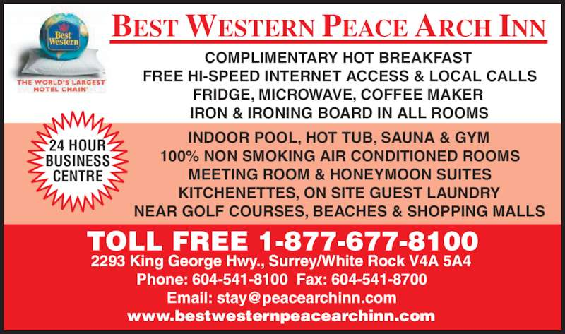 Best Western (8776778100) - Display Ad - NEAR GOLF COURSES, BEACHES & SHOPPING MALLS 2293 King George Hwy., Surrey/White Rock V4A 5A4 Phone: 604-541-8100  Fax: 604-541-8700 www.bestwesternpeacearchinn.com TOLL FREE 1-877-677-8100 24 HOUR KITCHENETTES, ON SITE GUEST LAUNDRY BUSINESS CENTRE BEST WESTERN PEACE ARCH INN COMPLIMENTARY HOT BREAKFAST FREE HI-SPEED INTERNET ACCESS & LOCAL CALLS FRIDGE, MICROWAVE, COFFEE MAKER IRON & IRONING BOARD IN ALL ROOMS INDOOR POOL, HOT TUB, SAUNA & GYM 100% NON SMOKING AIR CONDITIONED ROOMS MEETING ROOM & HONEYMOON SUITES