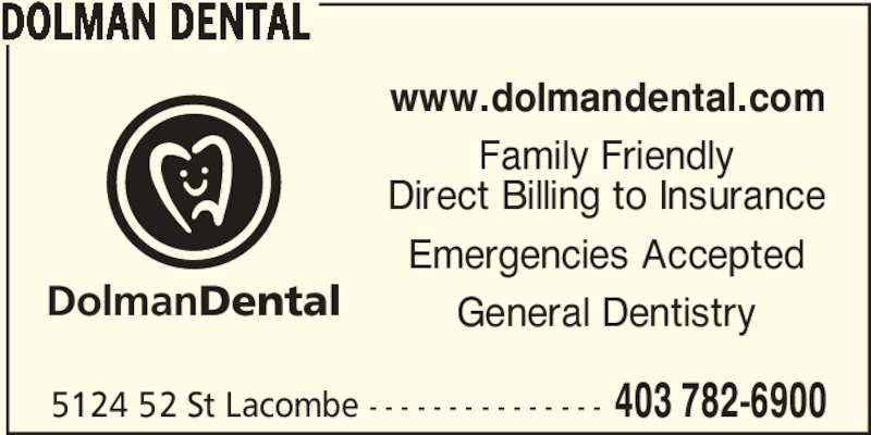 Dolman Dental (4037826900) - Display Ad - Family Friendly www.dolmandental.com Direct Billing to Insurance Emergencies Accepted General Dentistry 5124 52 St Lacombe - - - - - - - - - - - - - - - 403 782-6900 DOLMAN DENTAL DolmanDental