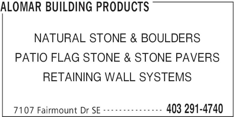 Alomar Building Products (403-291-4740) - Display Ad - ALOMAR BUILDING PRODUCTS 7107 Fairmount Dr SE 403 291-4740- - - - - - - - - - - - - - - NATURAL STONE & BOULDERS RETAINING WALL SYSTEMS PATIO FLAG STONE & STONE PAVERS