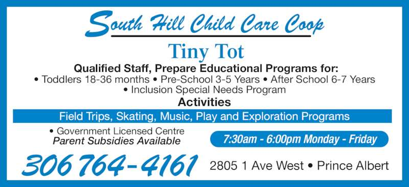 South Hill Child Care (3067644161) - Display Ad - Qualified Staff, Prepare Educational Programs for: Activities • Toddlers 18-36 months • Pre-School 3-5 Years • After School 6-7 Years • Inclusion Special Needs Program • Government Licensed Centre Parent Subsidies Available 306 764-4161 2805 1 Ave West • Prince Albert 7:30am - 6:00pm Monday - Friday outh Hill Child Care CoopS Tiny Tot Field Trips, Skating, Music, Play and Exploration Programs