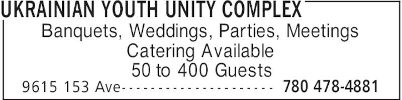 Ukrainian Youth Unity Complex (780-478-4881) - Display Ad - UKRAINIAN YOUTH UNITY COMPLEX 780 478-48819615 153 Ave- - - - - - - - - - - - - - - - - - - - - Banquets, Weddings, Parties, Meetings Catering Available 50 to 400 Guests
