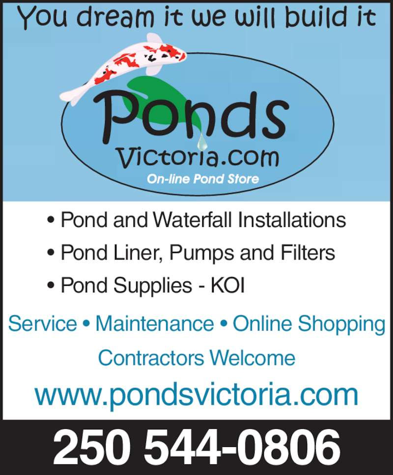 Ponds Victoria (250-544-0806) - Display Ad - • Pond Liner, Pumps and Filters • Pond Supplies - KOI Service • Maintenance • Online Shopping Contractors Welcome 250 544-0806 www.pondsvictoria.com • Pond and Waterfall Installations