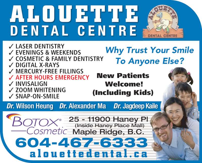 Alouette Dental Centre (6044676333) - Display Ad - To Anyone Else? Why Trust Your Smile ✓ SNAP-ON-SMILE ✓ DIGITAL X-RAYS ✓ ZOOM WHITENING ✓ EVENINGS & WEEKENDS New Patients  ✓ AFTER HOURS EMERGENCY ✓ LASER DENTISTRY (Including Kids)  ✓ COSMETIC & FAMILY DENTISTRY ✓ MERCURY-FREE FILLINGS  ✓ INVISALIGN Welcome! Dr. Wilson Heung Dr. Alexander Ma Dr. Jagdeep Kaile a l o u e t t e d e n t a l . c a 604-467-6333 ALOUETTE D E N T A L  C E N T R E 25 - 11900 Haney Pl  (Inside Haney Place Mall) Maple Ridge, B.C.