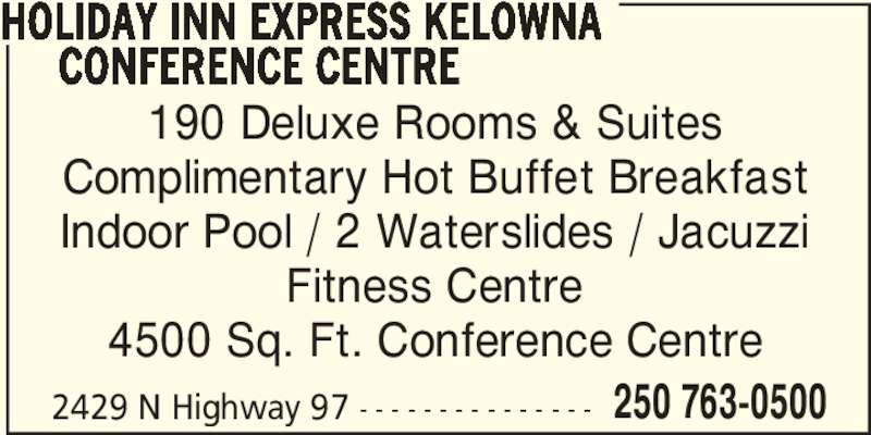 Holiday Inn Express Kelowna Conference Centre (1-877-654-0228) - Display Ad - 190 Deluxe Rooms & Suites Complimentary Hot Buffet Breakfast Indoor Pool / 2 Waterslides / Jacuzzi Fitness Centre 4500 Sq. Ft. Conference Centre 2429 N Highway 97 - - - - - - - - - - - - - - - 250 763-0500 HOLIDAY INN EXPRESS KELOWNA      CONFERENCE CENTRE
